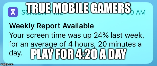 TRUE MOBILE GAMERS PLAY FOR 4:20 A DAY | image tagged in mobile 420 legend | made w/ Imgflip meme maker