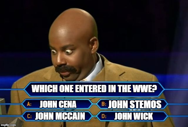 Steve Harvey WWE No Clue Meme | WHICH ONE ENTERED IN THE WWE? JOHN CENA JOHN STEMOS JOHN MCCAIN JOHN WICK | image tagged in steve harvey millionaire,wwe,john cena,john mccain,john wick,family feud | made w/ Imgflip meme maker