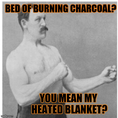 Overly Manly Man |  BED OF BURNING CHARCOAL? YOU MEAN MY HEATED BLANKET? | image tagged in memes,overly manly man,funny,grilling,heated blanket,blanket | made w/ Imgflip meme maker