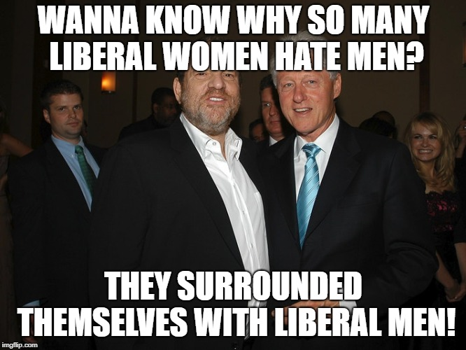 BOOM! |  WANNA KNOW WHY SO MANY LIBERAL WOMEN HATE MEN? THEY SURROUNDED THEMSELVES WITH LIBERAL MEN! | image tagged in harvey weinstein bill clinton,memes,funny,politics,feminists,celebrities | made w/ Imgflip meme maker