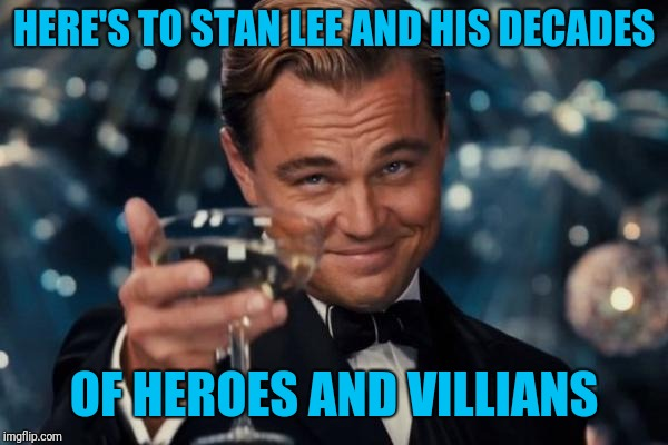 Leonardo Dicaprio Cheers Meme | HERE'S TO STAN LEE AND HIS DECADES OF HEROES AND VILLIANS | image tagged in memes,leonardo dicaprio cheers | made w/ Imgflip meme maker