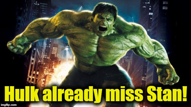 Incredible Hulk | Hulk already miss Stan! | image tagged in incredible hulk | made w/ Imgflip meme maker