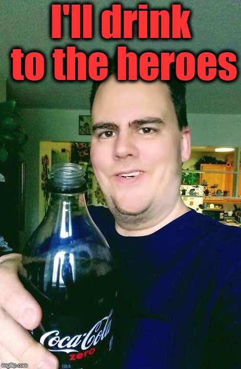 thanks | I'll drink to the heroes | image tagged in thanks | made w/ Imgflip meme maker