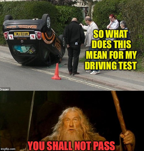 When someone says I'll give you a    Tip.... you don't have to take it. |  SO WHAT DOES THIS MEAN FOR MY DRIVING TEST; YOU SHALL NOT PASS | image tagged in wreck,stupid drivers,gandalf you shall not pass | made w/ Imgflip meme maker
