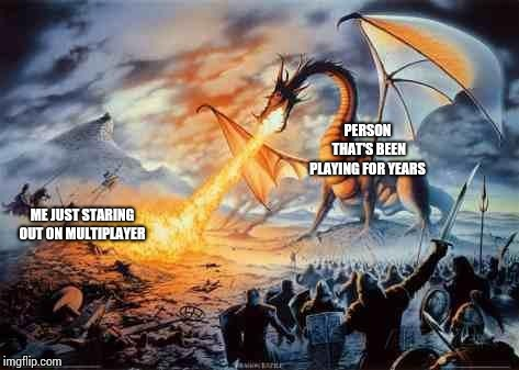 Dragon | PERSON THAT'S BEEN PLAYING FOR YEARS ME JUST STARING OUT ON MULTIPLAYER | image tagged in dragon | made w/ Imgflip meme maker