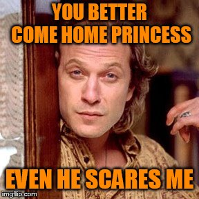 Buffalo Bill Silence of the lambs | YOU BETTER COME HOME PRINCESS EVEN HE SCARES ME | image tagged in buffalo bill silence of the lambs | made w/ Imgflip meme maker