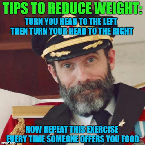Let me know how it works out for ya!!! | TIPS TO REDUCE WEIGHT: TURN YOU HEAD TO THE LEFT THEN TURN YOUR HEAD TO THE RIGHT NOW REPEAT THIS EXERCISE EVERY TIME SOMEONE OFFERS YOU FOO | image tagged in captain obvious,memes,weight loss,funny,dieting,just say no | made w/ Imgflip meme maker