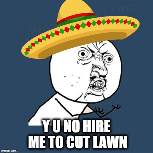 Y U NO HIRE ME TO CUT LAWN | made w/ Imgflip meme maker