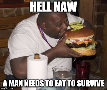 Fat guy eating burger | HELL NAW A MAN NEEDS TO EAT TO SURVIVE | image tagged in fat guy eating burger | made w/ Imgflip meme maker