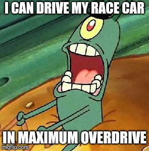 Plankton maximum Overdrive | I CAN DRIVE MY RACE CAR IN MAXIMUM OVERDRIVE | image tagged in plankton maximum overdrive | made w/ Imgflip meme maker