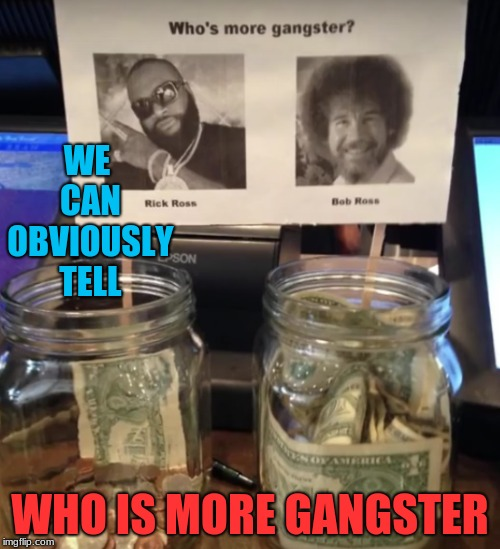 Bob Ross Versus Rick Ross, Gangster Challenge | WE CAN OBVIOUSLY TELL WHO IS MORE GANGSTER | image tagged in memes,funny,bob ross,rick ross,gangster | made w/ Imgflip meme maker