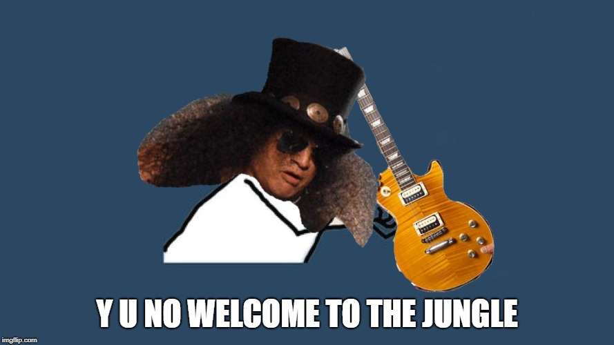 Welcome to the Jungle - Y U NOvember - a socrates & punman21 event | Y U NO WELCOME TO THE JUNGLE | image tagged in y u november,slash,guns n roses,y u no,y u no music,y u no guy | made w/ Imgflip meme maker