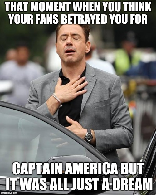 That moment when  | THAT MOMENT WHEN YOU THINK YOUR FANS BETRAYED YOU FOR CAPTAIN AMERICA BUT IT WAS ALL JUST A DREAM | image tagged in that moment when | made w/ Imgflip meme maker