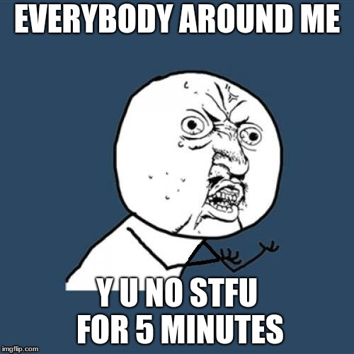 Y U NOvember: A Socatres and Punman21 event | EVERYBODY AROUND ME Y U NO STFU FOR 5 MINUTES | image tagged in y u november,y u no,socrates,punman21,stfu | made w/ Imgflip meme maker