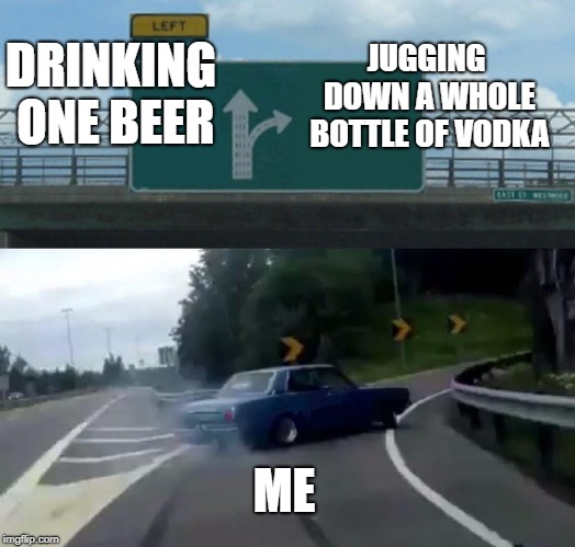 Left Exit 12 Off Ramp | DRINKING ONE BEER JUGGING DOWN A WHOLE BOTTLE OF VODKA ME | image tagged in memes,left exit 12 off ramp | made w/ Imgflip meme maker