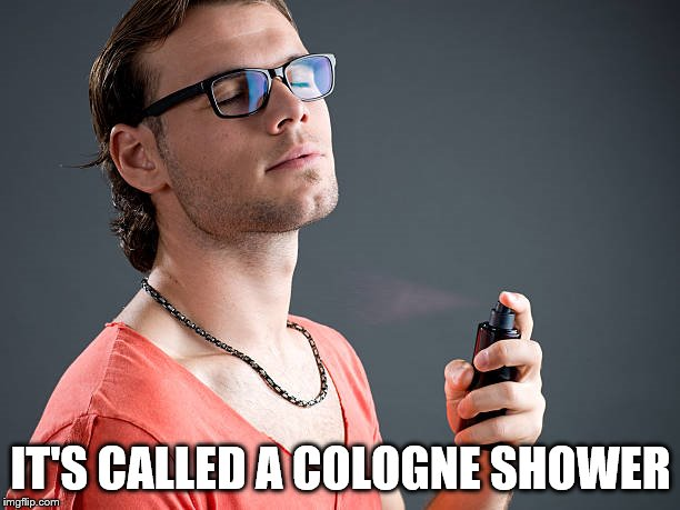 Cologne | IT'S CALLED A COLOGNE SHOWER | image tagged in cologne | made w/ Imgflip meme maker