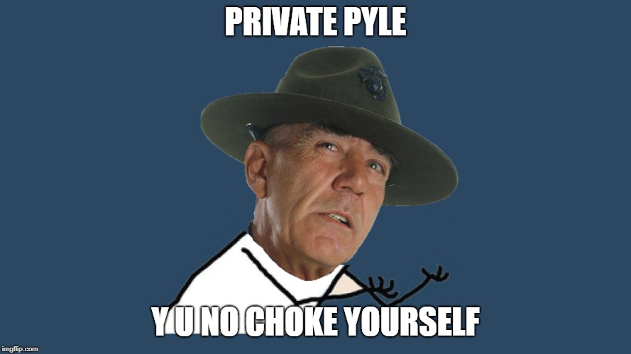 Lean Forward and Choke Yourself you Fatbody - Y U NOvember - a socrates and punman21 event | PRIVATE PYLE Y U NO CHOKE YOURSELF | image tagged in y u no,y u november,y u no guy,full metal jacket,sergeant hartmann,r lee ermey | made w/ Imgflip meme maker