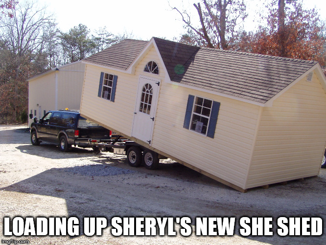 Sheryl's New She Shed |  LOADING UP SHERYL'S NEW SHE SHED | image tagged in funny,memes,state farm,too funny,funny memes,she shed | made w/ Imgflip meme maker