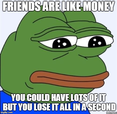 emotional quote of the week | FRIENDS ARE LIKE MONEY YOU COULD HAVE LOTS OF IT BUT YOU LOSE IT ALL IN A SECOND | image tagged in sad frog | made w/ Imgflip meme maker