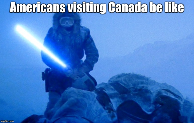 The joke is that it's colder in Canada than it is here in the US, so we'd cut open the Tauntaun and climb in for warmth | Americans visiting Canada be like | image tagged in star wars,tauntaun,lightsaber,funny,meme,sci-fi | made w/ Imgflip meme maker