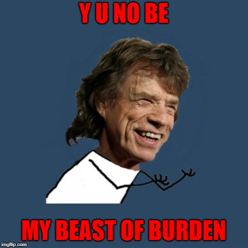 Y U NO BE MY BEAST OF BURDEN | made w/ Imgflip meme maker