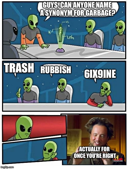 He finally didn't get thrown out | GUYS, CAN ANYONE NAME A SYNONYM FOR GARBAGE? TRASH RUBBISH 6IX9INE ACTUALLY FOR ONCE YOU'RE RIGHT | image tagged in memes,alien meeting suggestion,6ix9ine,trash,garbage | made w/ Imgflip meme maker