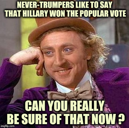They might be still counting those votes , too | NEVER-TRUMPERS LIKE TO SAY THAT HILLARY WON THE POPULAR VOTE CAN YOU REALLY BE SURE OF THAT NOW ? | image tagged in memes,creepy condescending wonka,screwed up,elections,the count,forever | made w/ Imgflip meme maker