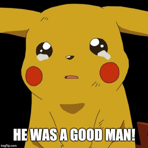 Pikachu crying | HE WAS A GOOD MAN! | image tagged in pikachu crying | made w/ Imgflip meme maker