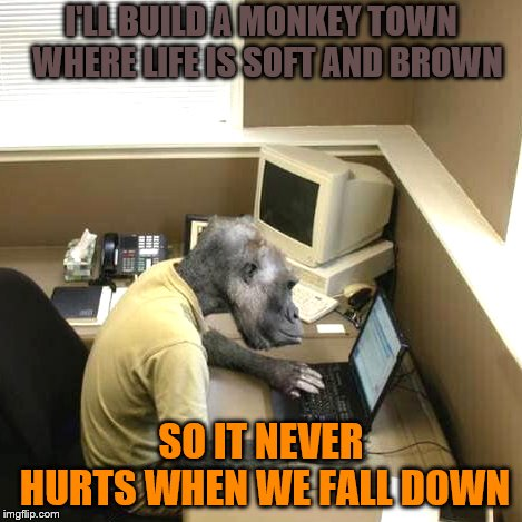 Monkey Business... or Monkey Town |  I'LL BUILD A MONKEY TOWN  WHERE LIFE IS SOFT AND BROWN; SO IT NEVER HURTS WHEN WE FALL DOWN | image tagged in memes,monkey business,panurge | made w/ Imgflip meme maker