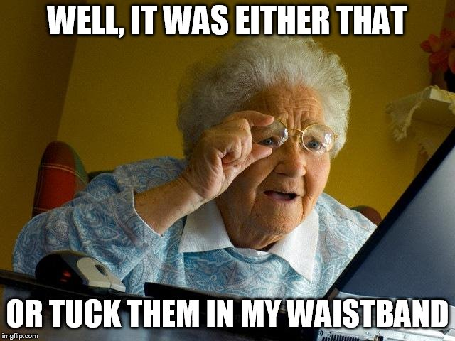 Grandma Finds The Internet Meme | WELL, IT WAS EITHER THAT OR TUCK THEM IN MY WAISTBAND | image tagged in memes,grandma finds the internet | made w/ Imgflip meme maker