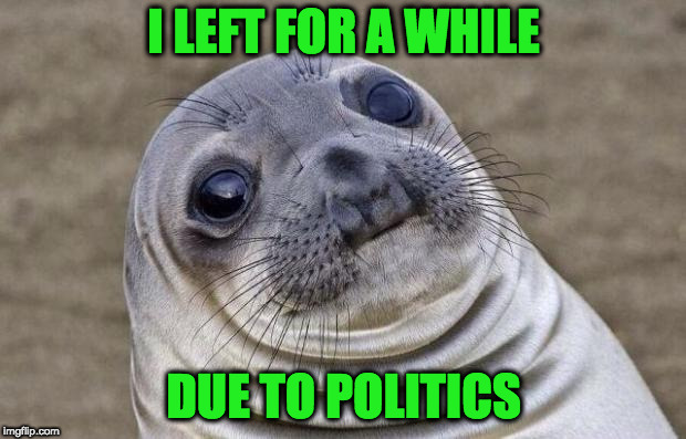 Awkward Moment Sealion Meme | I LEFT FOR A WHILE DUE TO POLITICS | image tagged in memes,awkward moment sealion | made w/ Imgflip meme maker