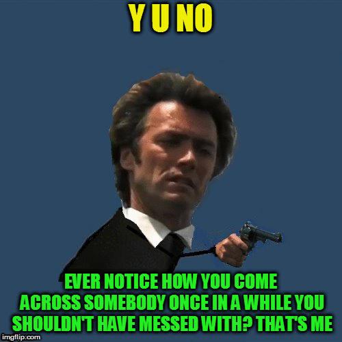 Y U No Dirty Harry | Y U NO EVER NOTICE HOW YOU COME ACROSS SOMEBODY ONCE IN A WHILE YOU SHOULDN'T HAVE MESSED WITH? THAT'S ME | image tagged in y u no dirty harry | made w/ Imgflip meme maker