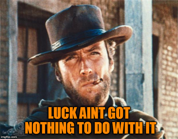 Clint Eastwood | LUCK AINT GOT NOTHING TO DO WITH IT | image tagged in clint eastwood | made w/ Imgflip meme maker