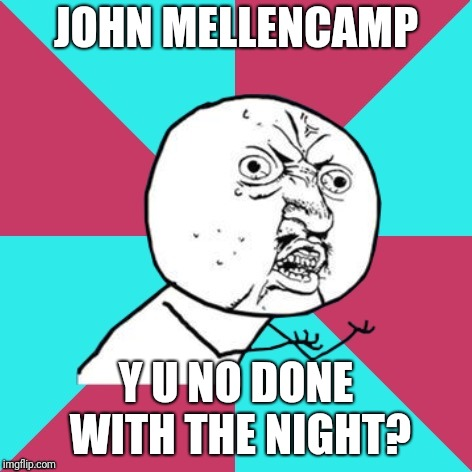 Well, it's time to go home | JOHN MELLENCAMP Y U NO DONE WITH THE NIGHT? | image tagged in y u no music,john mellencamp,1980s,y u november | made w/ Imgflip meme maker