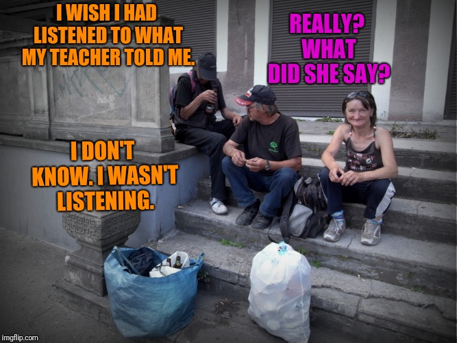 I WISH I HAD LISTENED TO WHAT MY TEACHER TOLD ME. I DON'T KNOW. I WASN'T LISTENING. REALLY? WHAT DID SHE SAY? | made w/ Imgflip meme maker