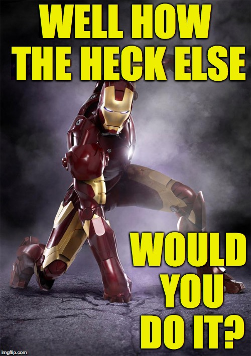 IRON MAN WARRIOR STRONG SELFLESS FEARLESS FIGHTER | WELL HOW THE HECK ELSE WOULD YOU DO IT? | image tagged in iron man warrior strong selfless fearless fighter | made w/ Imgflip meme maker