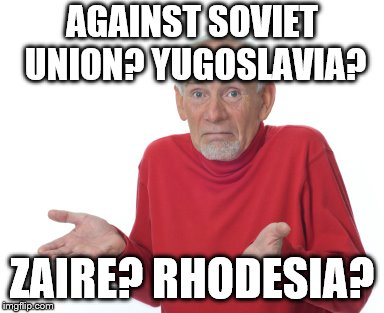 Old guy shrugging | AGAINST SOVIET UNION? YUGOSLAVIA? ZAIRE? RHODESIA? | image tagged in old guy shrugging | made w/ Imgflip meme maker