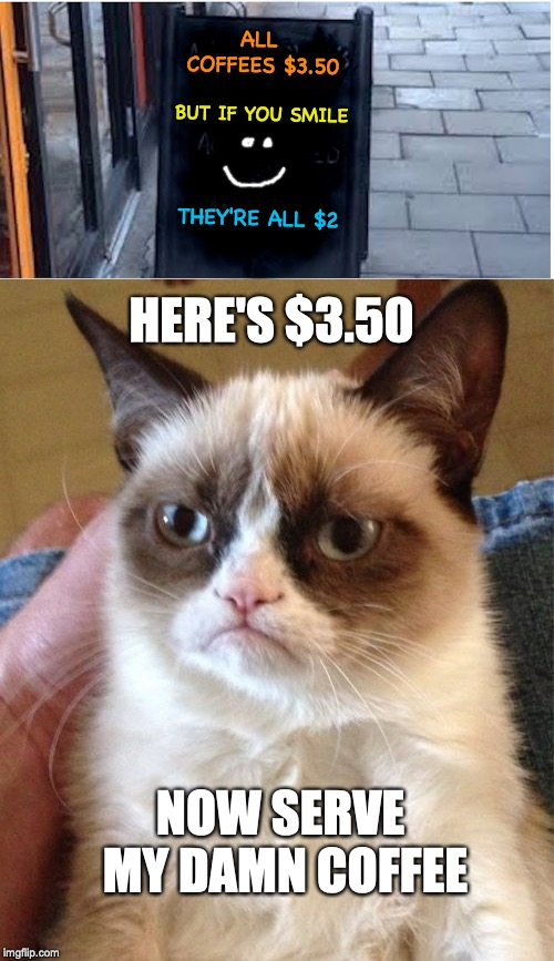 Don't try to change my mood | ALL COFFEES $3.50 BUT IF YOU SMILE THEY'RE ALL $2 HERE'S $3.50 NOW SERVE MY DAMN COFFEE | image tagged in grumpy cat,smile,coffee addict | made w/ Imgflip meme maker