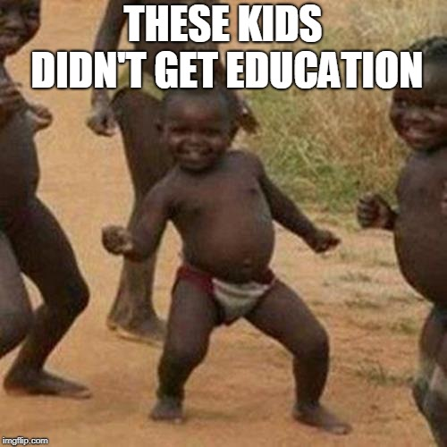 Third World Success Kid Meme | THESE KIDS DIDN'T GET EDUCATION | image tagged in memes,third world success kid | made w/ Imgflip meme maker
