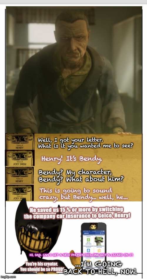 Bendy has a hard time with upgrades.  | Well, I got your letter. What is it you wanted me to see? Henry! It's Bendy. Bendy? My character, Bendy? What about him? This is going to so | image tagged in batim phone,bendy and the ink machine,bendy,geico,spoiler | made w/ Imgflip meme maker