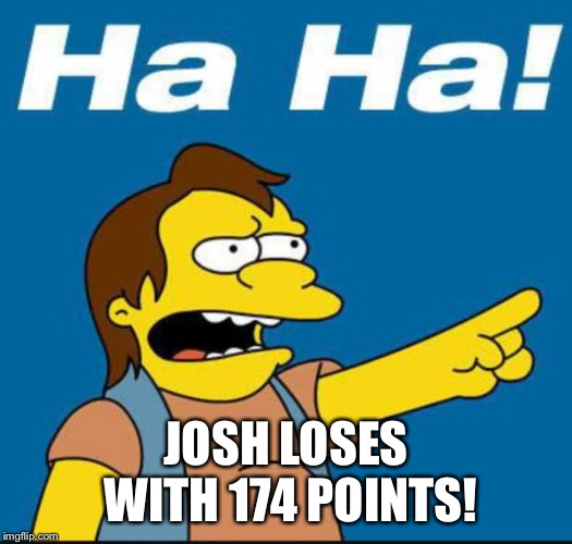 Nelson Laugh Old |  JOSH LOSES WITH 174 POINTS! | image tagged in nelson laugh old | made w/ Imgflip meme maker