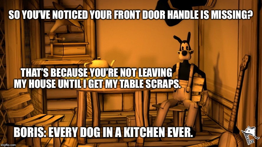Boris is a fine example of why dogs don't have opposable thumbs. | SO YOU'VE NOTICED YOUR FRONT DOOR HANDLE IS MISSING? THAT'S BECAUSE YOU'RE NOT LEAVING MY HOUSE UNTIL I GET MY TABLE SCRAPS. BORIS: EVERY DO | image tagged in bendy and the ink machine,boris,dog meme | made w/ Imgflip meme maker
