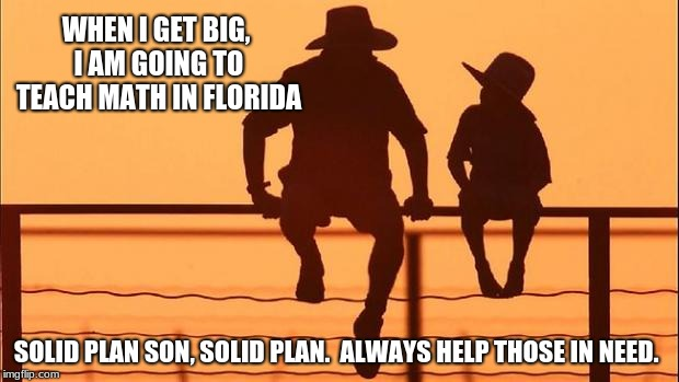 Cowboy wisdom, son is going to help Florida | WHEN I GET BIG, I AM GOING TO TEACH MATH IN FLORIDA SOLID PLAN SON, SOLID PLAN.  ALWAYS HELP THOSE IN NEED. | image tagged in cowboy father and son,cowboy wisdom,solid plan,midterm election,florida | made w/ Imgflip meme maker