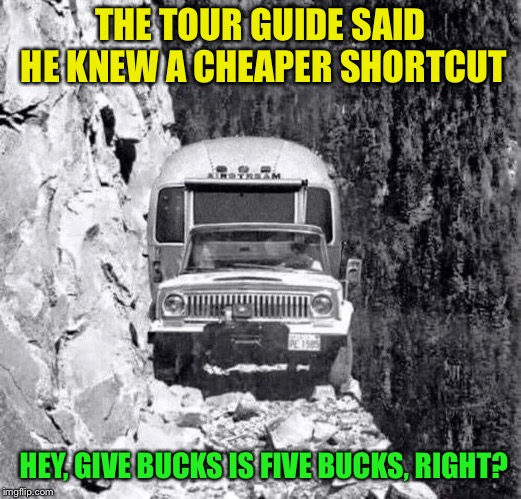 Savin' a few bucks | THE TOUR GUIDE SAID HE KNEW A CHEAPER SHORTCUT HEY, GIVE BUCKS IS FIVE BUCKS, RIGHT? | image tagged in cheapskate,tour,cliff,dangerous,memes | made w/ Imgflip meme maker
