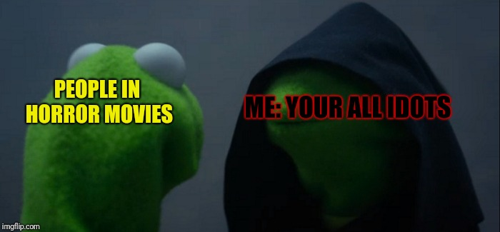 Evil Kermit Meme | PEOPLE IN HORROR MOVIES ME: YOUR ALL IDOTS | image tagged in memes,evil kermit | made w/ Imgflip meme maker