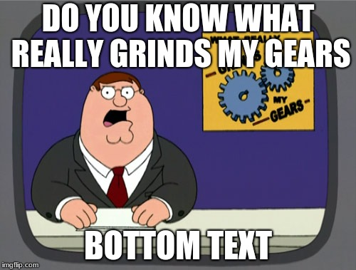 Peter Griffin News | DO YOU KNOW WHAT REALLY GRINDS MY GEARS BOTTOM TEXT | image tagged in memes,peter griffin news,funny,new memes,fresh memes | made w/ Imgflip meme maker