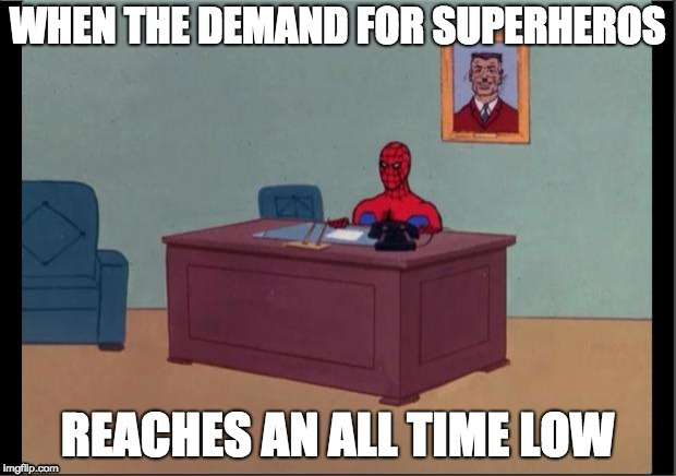 Supply and Demand | WHEN THE DEMAND FOR SUPERHEROS REACHES AN ALL TIME LOW | image tagged in spider-man desk | made w/ Imgflip meme maker