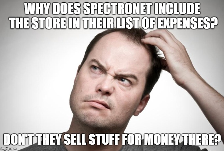 Confused man | WHY DOES SPECTRONET INCLUDE THE STORE IN THEIR LIST OF EXPENSES? DON'T THEY SELL STUFF FOR MONEY THERE? | image tagged in confused man | made w/ Imgflip meme maker