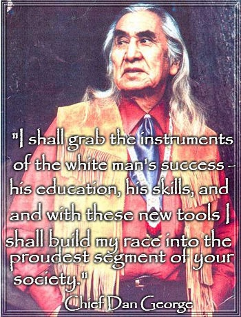"Chief Dan George 1899-1981 |  ""I shall grab the instruments; of the white man's success -; his education, his skills, and; and with these new tools I; shall build my race into the; proudest segment of your; society.""; Chief Dan George 