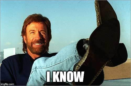 Chuck Norris Says | I KNOW | image tagged in chuck norris says | made w/ Imgflip meme maker